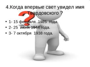 4.Когда впервые свет увидел имя Твардовского ? 1- 15 февраля 1925 года. 2- 2