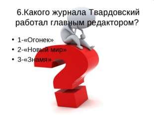 6.Какого журнала Твардовский работал главным редактором? 1-«Огонек» 2-«Новый