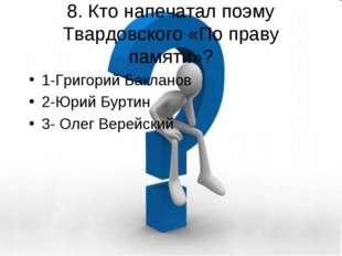 8. Кто напечатал поэму Твардовского «По праву памяти»? 1-Григорий Бакланов 2