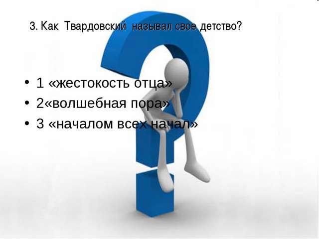 3. Как Твардовский называл свое детство? 1 «жестокость отца» 2«волшебная пора...