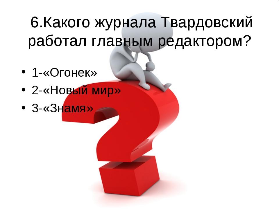 6.Какого журнала Твардовский работал главным редактором? 1-«Огонек» 2-«Новый...