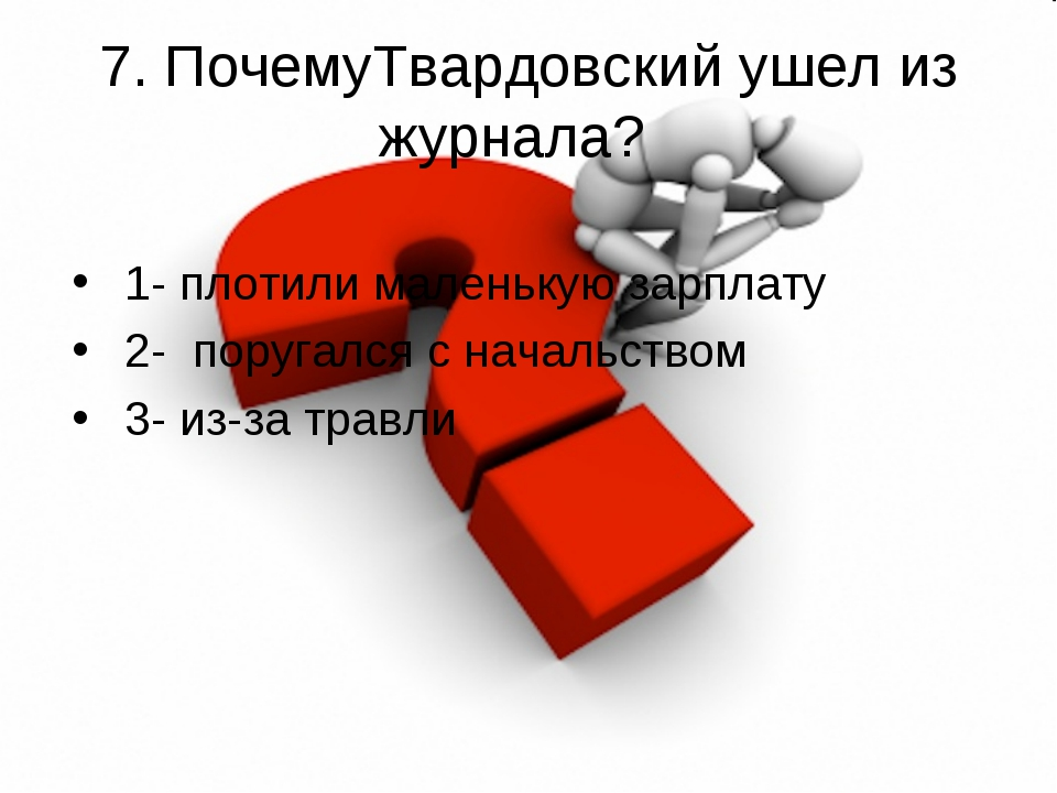 7. ПочемуТвардовский ушел из журнала? 1- плотили маленькую зарплату 2- поруг...