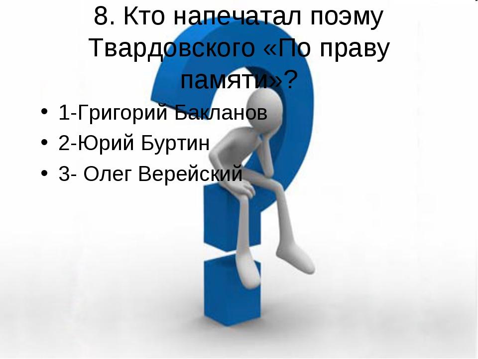 8. Кто напечатал поэму Твардовского «По праву памяти»? 1-Григорий Бакланов 2...