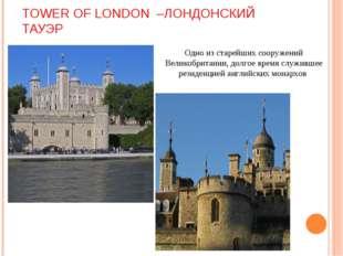 TOWER OF LONDON –ЛОНДОНСКИЙ ТАУЭР Одно из старейших сооружений Великобритании