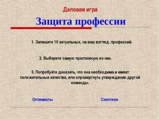 Защита профессии Оптимисты Скептики Деловая игра 1. Запишите 10 актуальных, н