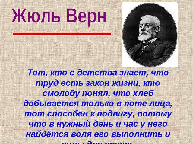 Тот, кто с детства знает, что труд есть закон жизни, кто смолоду понял, что х...