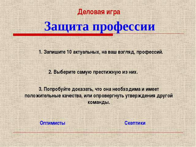 Защита профессии Оптимисты Скептики Деловая игра 1. Запишите 10 актуальных, н...
