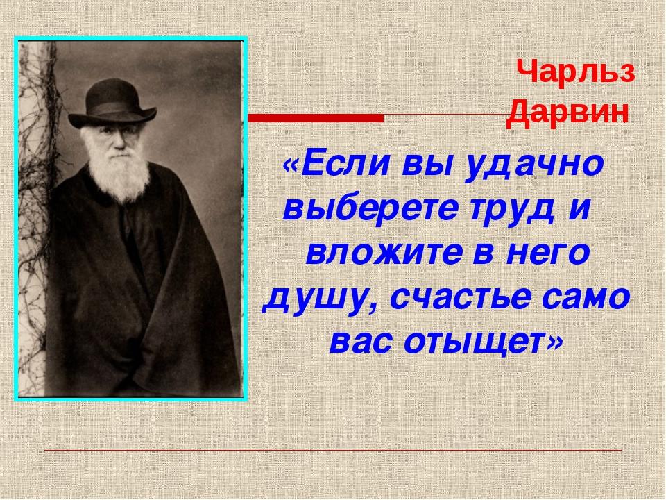 Чарльз Дарвин «Если вы удачно выберете труд и вложите в него душу, счастье са...