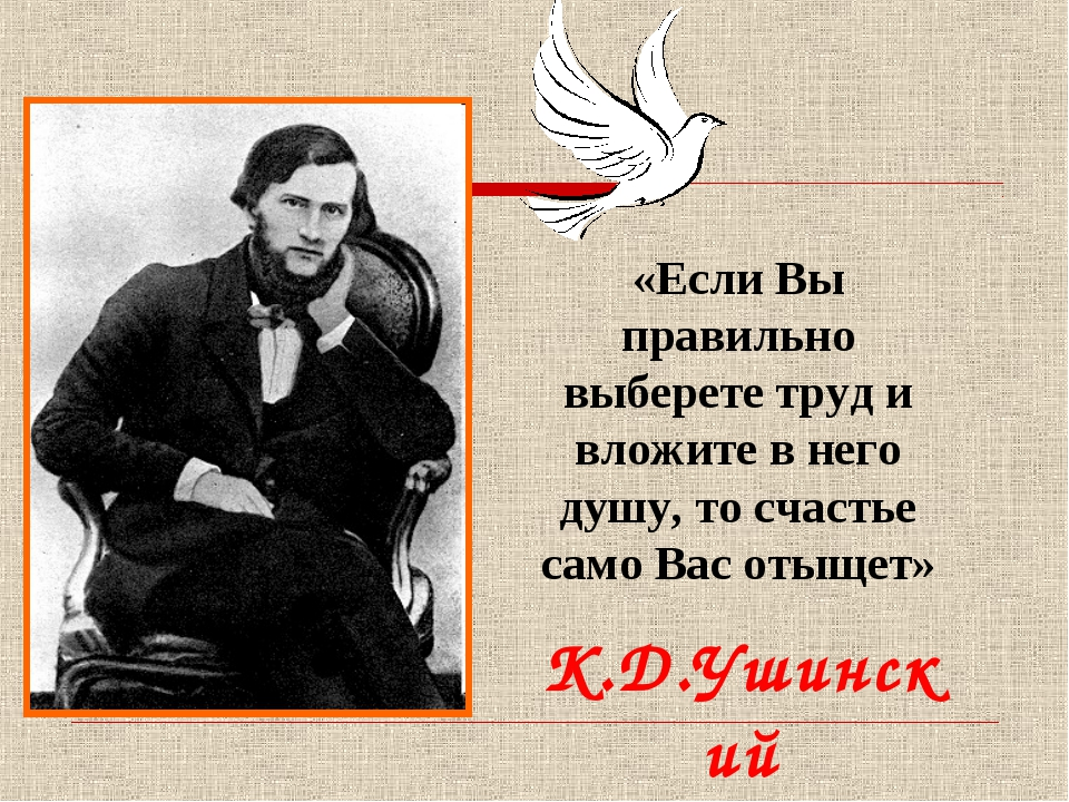 К.Д.Ушинский «Если Вы правильно выберете труд и вложите в него душу, то счаст...