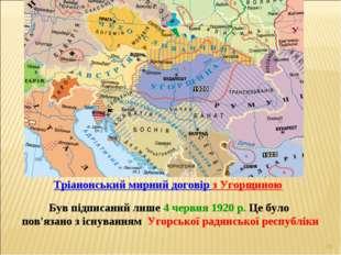 * Був підписаний лише 4 червня 1920 р. Це було пов'язано з існуванням Угорськ
