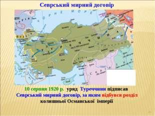 * Севрський мирний договір 10 серпня 1920 р. уряд Туреччини підписав Севрськи
