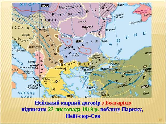 * Нейський мирний договір з Болгарією підписано 27 листопада 1919 р. поблизу...