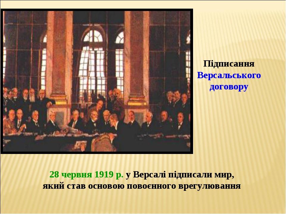 Підписання Версальського договору 28 червня 1919 р. у Версалі підписали мир,...