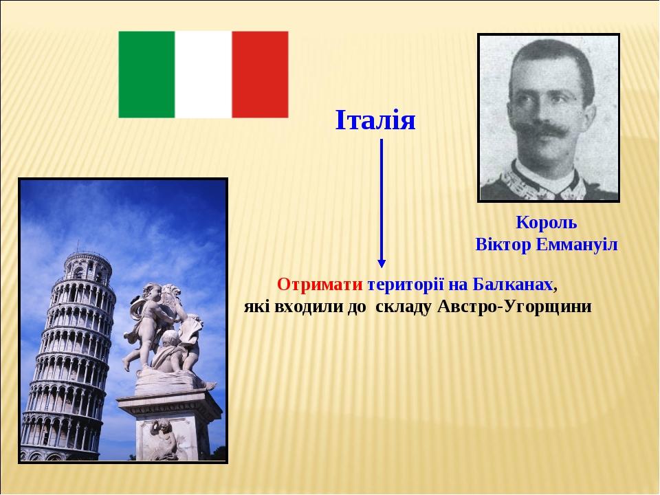 Отримати території на Балканах, які входили до складу Австро-Угорщини Італія...