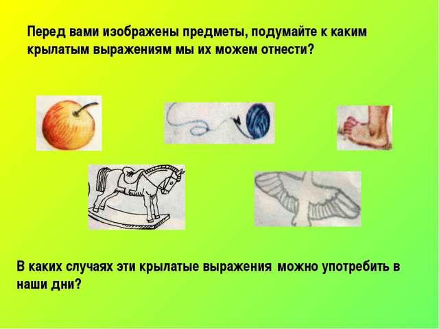Перед вами изображены предметы, подумайте к каким крылатым выражениям мы их м...