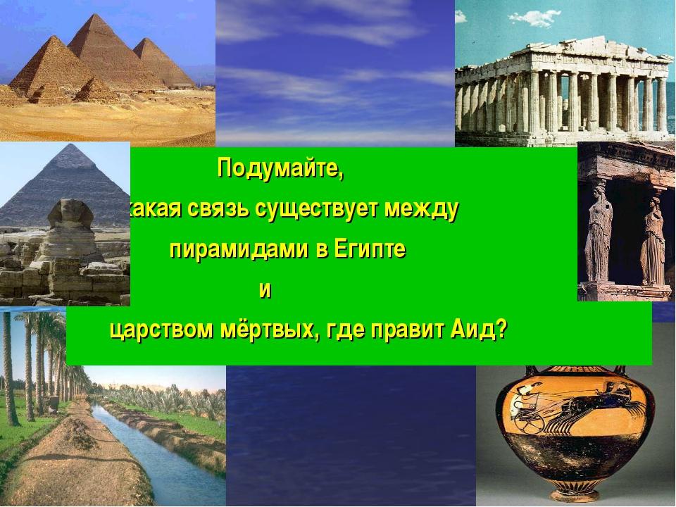 Подумайте, какая связь существует между пирамидами в Египте и царством мёртв...