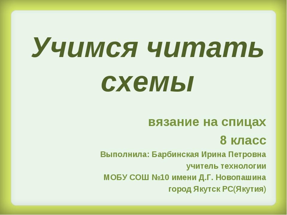 Учимся читать схемы вязание на спицах 8 класс Выполнила: Барбинская Ирина Пет...