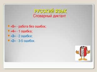 РУССКИЙ ЯЗЫК Словарный диктант «5» - работа без ошибок; «4» - 1 ошибка; «3» -