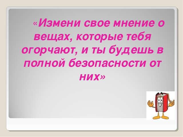 «Измени свое мнение о вещах, которые тебя огорчают, и ты будешь в полной без...