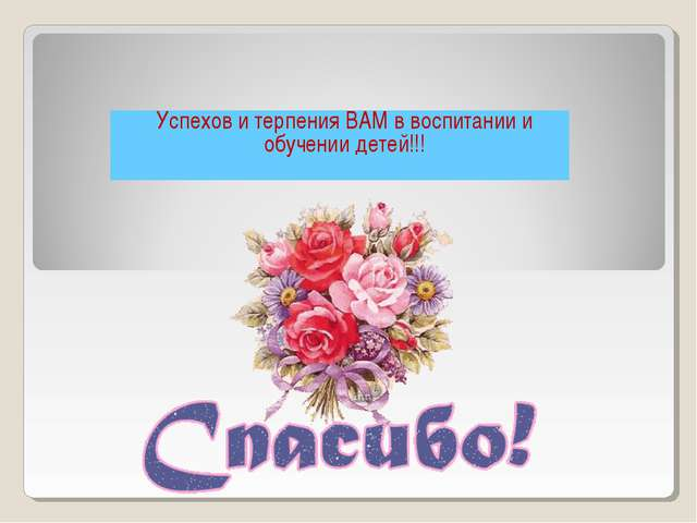 Успехов и терпения ВАМ в воспитании и обучении детей!!!