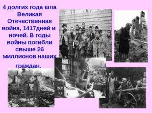 4 долгих года шла Великая Отечественная война, 1417дней и ночей. В годы войны