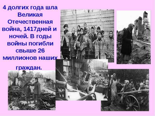 4 долгих года шла Великая Отечественная война, 1417дней и ночей. В годы войны...
