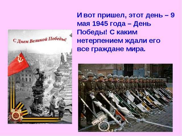 И вот пришел, этот день – 9 мая 1945 года – День Победы! С каким нетерпением...