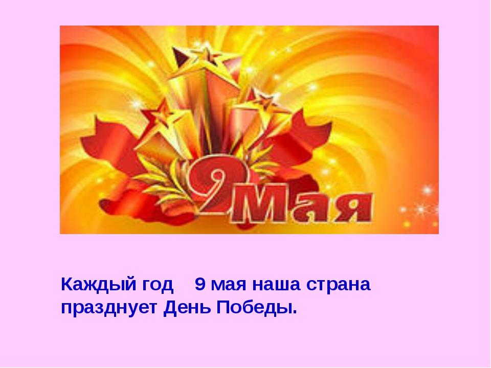 Каждый год 9 мая наша страна празднует День Победы.