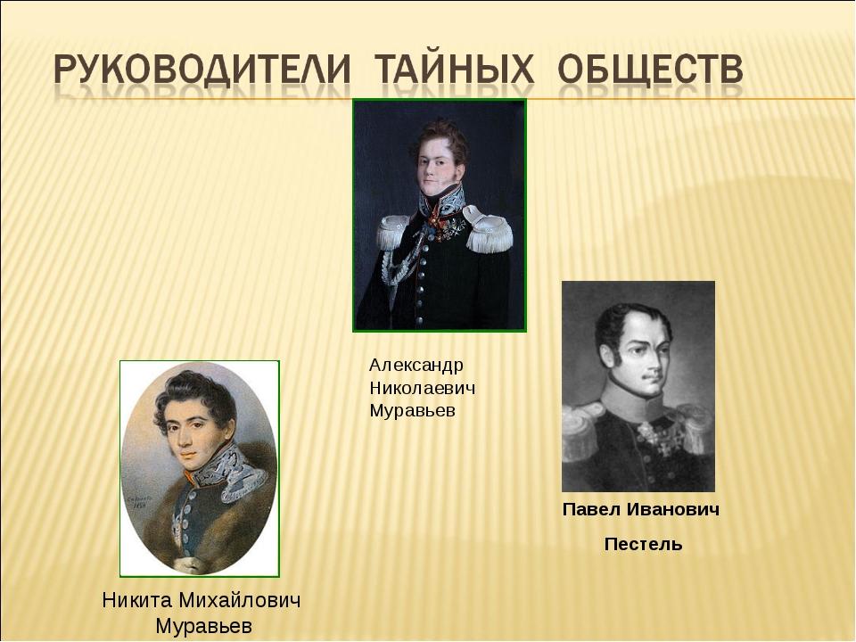Александр Николаевич Муравьев Павел Иванович Пестель Никита Михайлович Муравьев