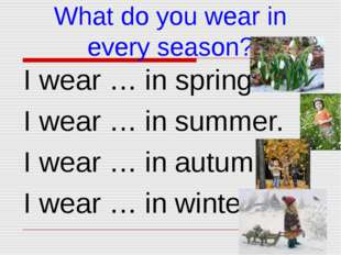 What do you wear in every season? I wear … in spring. I wear … in summer. I w