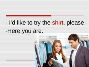 - I'd like to try the shirt, please. -Here you are.