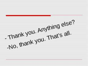 - Thank you. Anything else? -No, thank you. That's all.