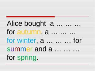 Alice bought a … … … for autumn, a … … … for winter, a … … … for summer and a