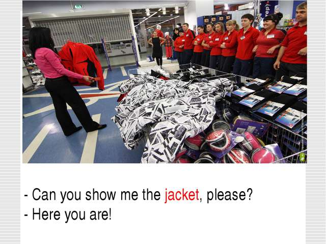 - Can you show me the jacket, please? - Here you are!