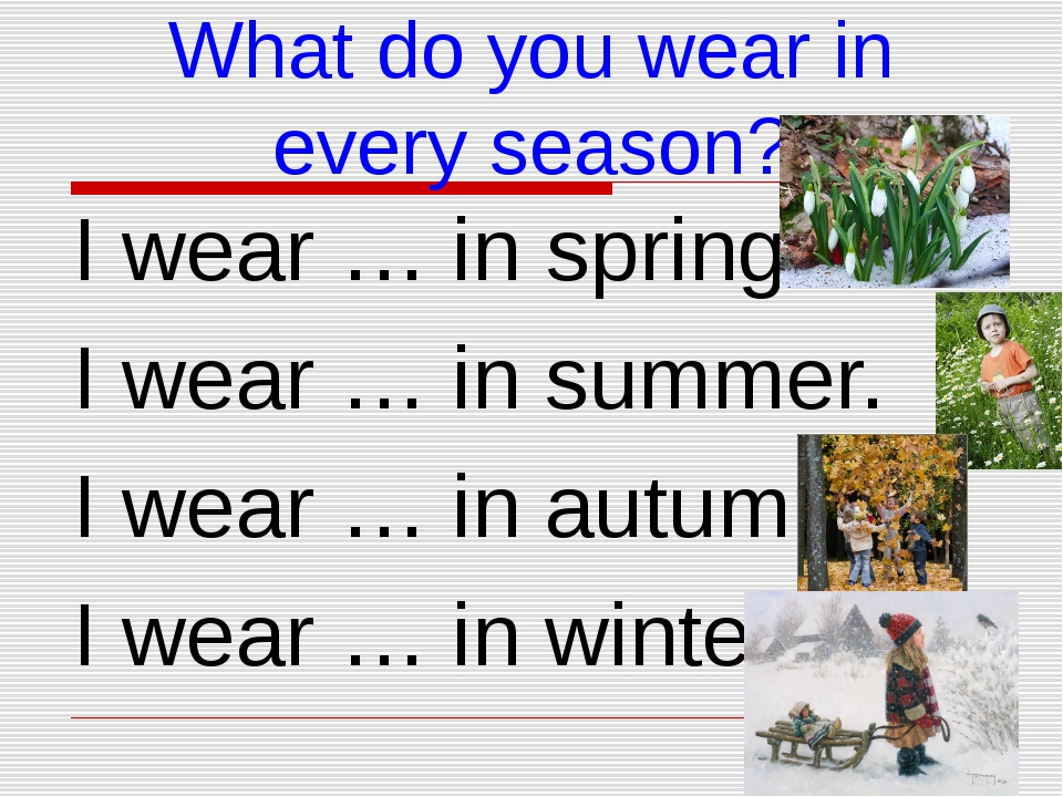 What do you wear in every season? I wear … in spring. I wear … in summer. I w...