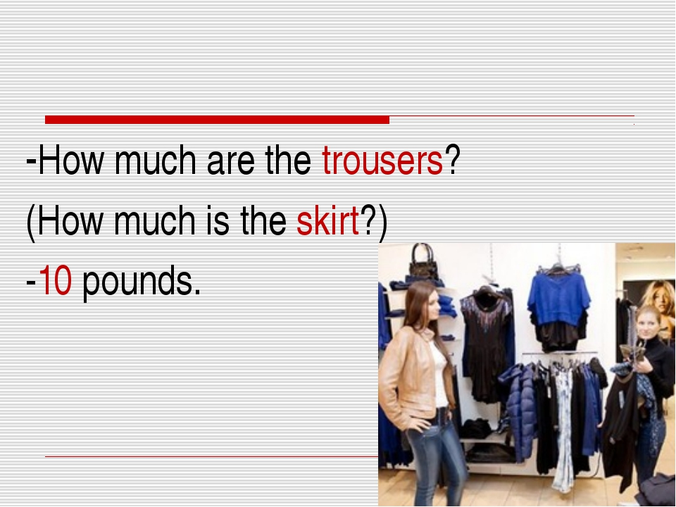 -How much are the trousers? (How much is the skirt?) -10 pounds.