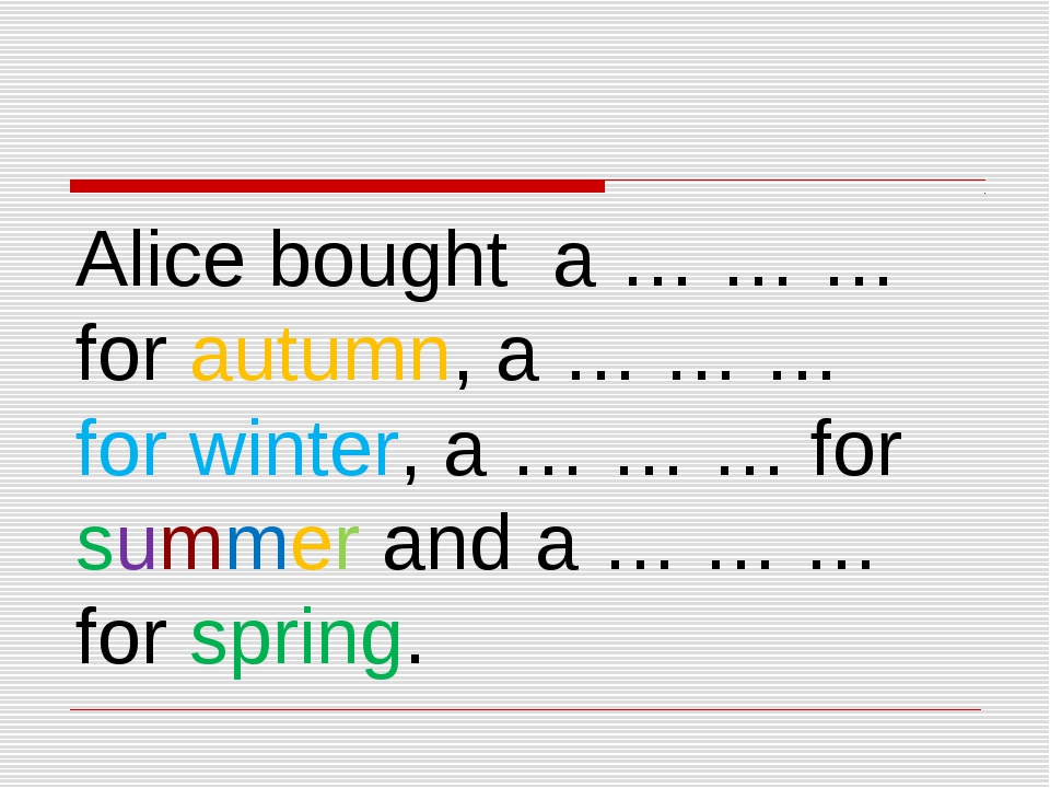 Alice bought a … … … for autumn, a … … … for winter, a … … … for summer and a...