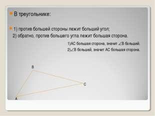 В треугольнике: 1) против большей стороны лежит больший угол; 2) обратно, про