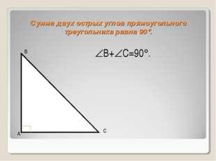 Сумма двух острых углов прямоугольного треугольника равна 90. В А С В+С=90.