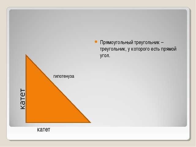 Прямоугольный треугольник – треугольник, у которого есть прямой угол. катет г...