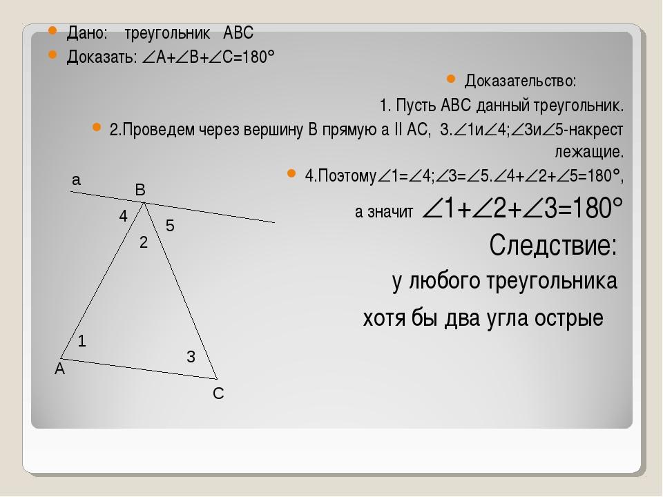 Дано: треугольник АВС Доказать: А+В+С=180 Доказательство: 1. Пусть АВС да...
