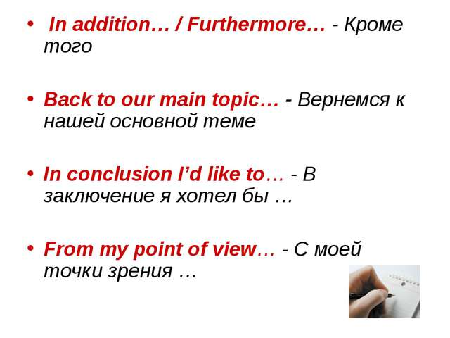 In addition… / Furthermore… - Кроме того Back to our main topic… - Вернемся...