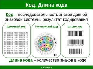 Код. Длина кода г. Саянск Код – последовательность знаков данной знаковой сис