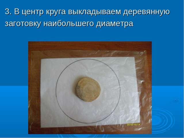 3. В центр круга выкладываем деревянную заготовку наибольшего диаметра