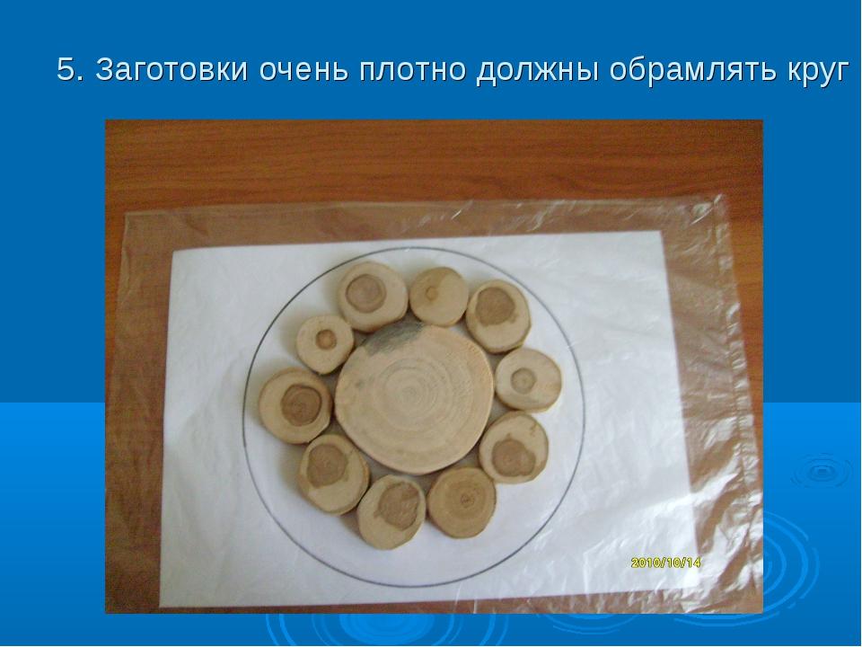 5. Заготовки очень плотно должны обрамлять круг