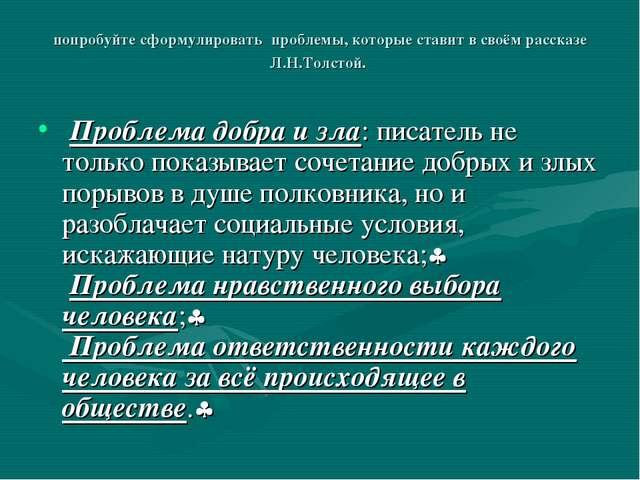 попробуйте сформулировать проблемы, которые ставит в своём рассказе Л.Н.Толст...