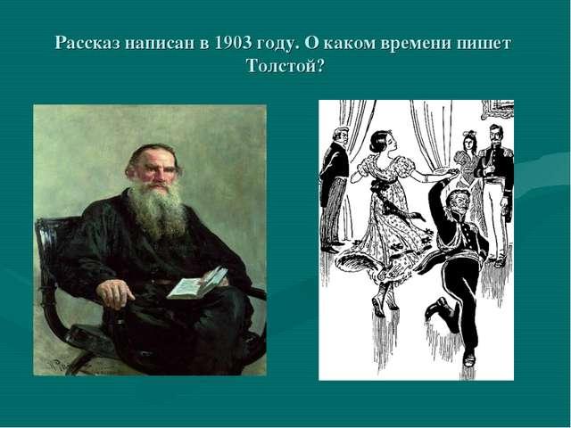 Рассказ написан в 1903 году. О каком времени пишет Толстой?