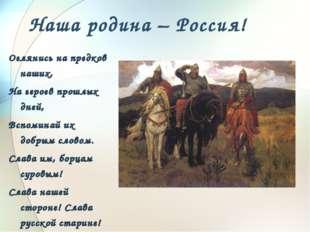 Наша родина – Россия! Оглянись на предков наших, На героев прошлых дней, Вспо