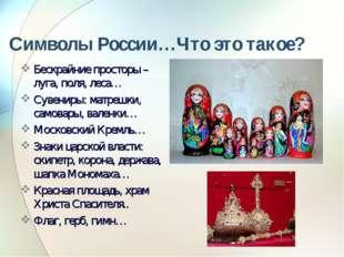 Символы России…Что это такое? Бескрайние просторы – луга, поля, леса… Сувенир