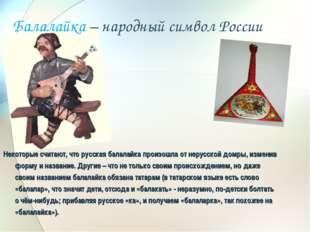 Балалайка – народный символ России Некоторые считают, что русская балалайка п